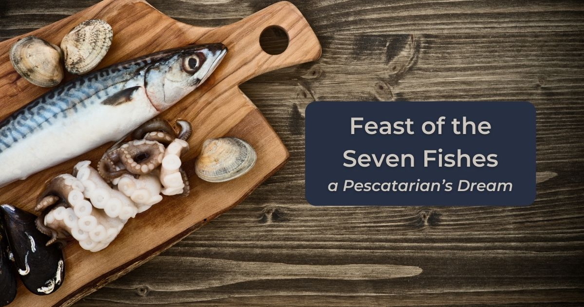 Feast of the Seven Fishes - a Pescatarian's Dream