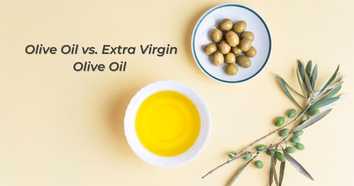 Olive Oil vs. Extra Virgin Olive Oil
